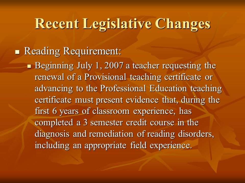 Recent Legislative Changes Reading Requirement: Reading Requirement: Beginning July 1, 2007 a teacher requesting the renewal of a Provisional teaching certificate or advancing to the Professional Education teaching certificate must present evidence that, during the first 6 years of classroom experience, has completed a 3 semester credit course in the diagnosis and remediation of reading disorders, including an appropriate field experience.