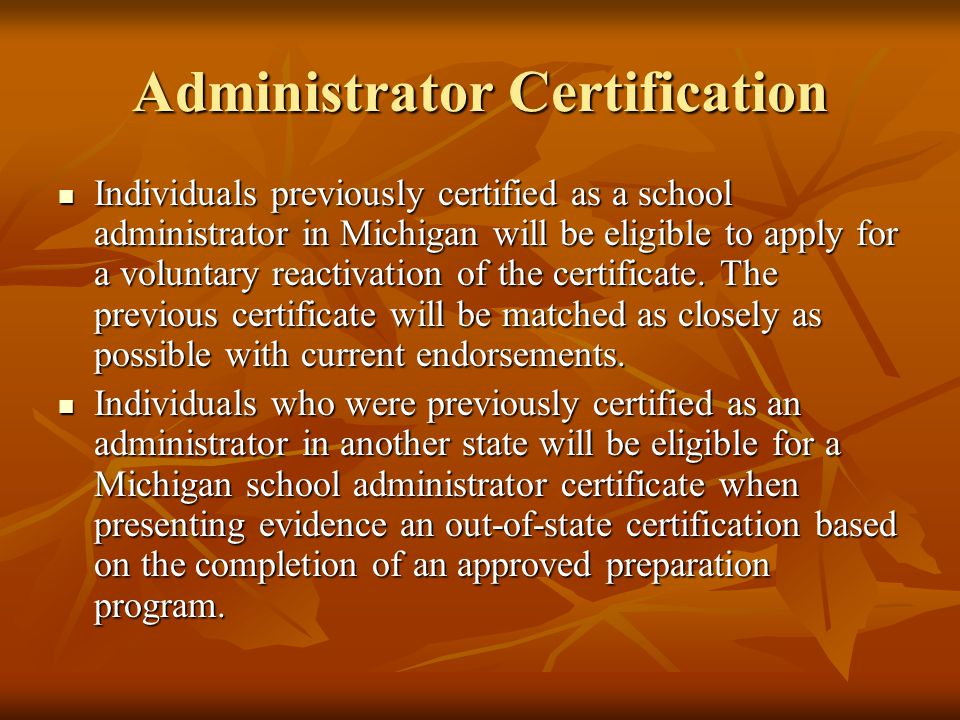 Administrator Certification Individuals previously certified as a school administrator in Michigan will be eligible to apply for a voluntary reactivation of the certificate.