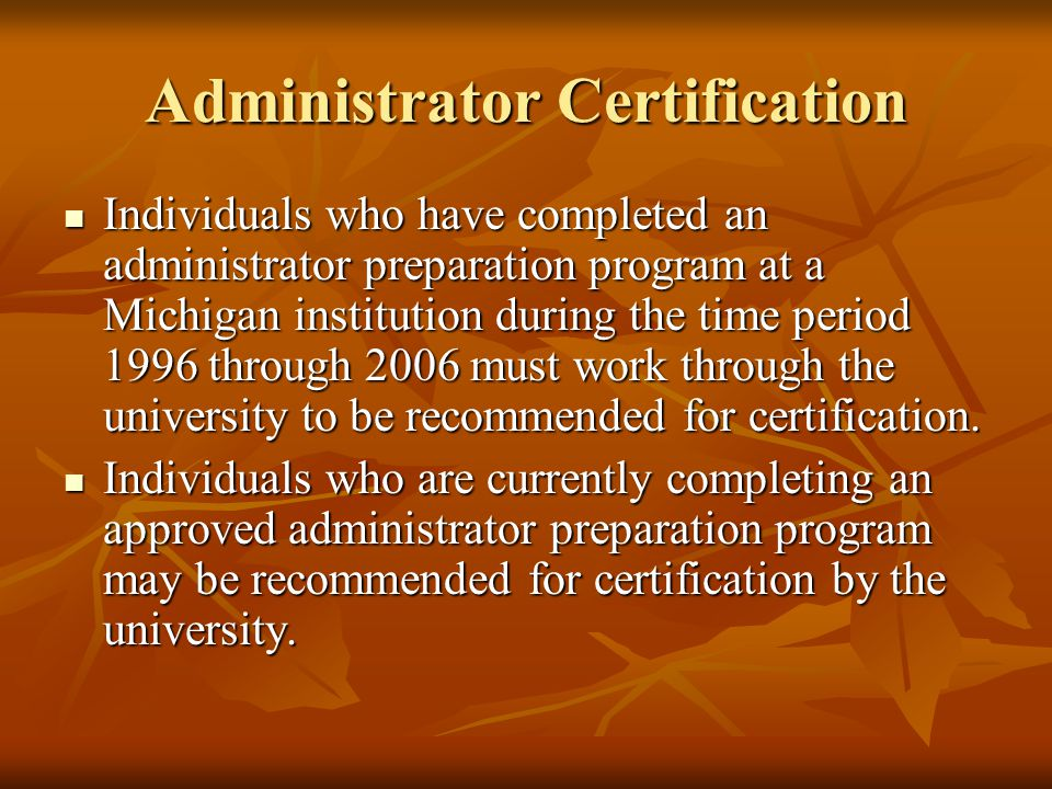 Administrator Certification Individuals who have completed an administrator preparation program at a Michigan institution during the time period 1996 through 2006 must work through the university to be recommended for certification.