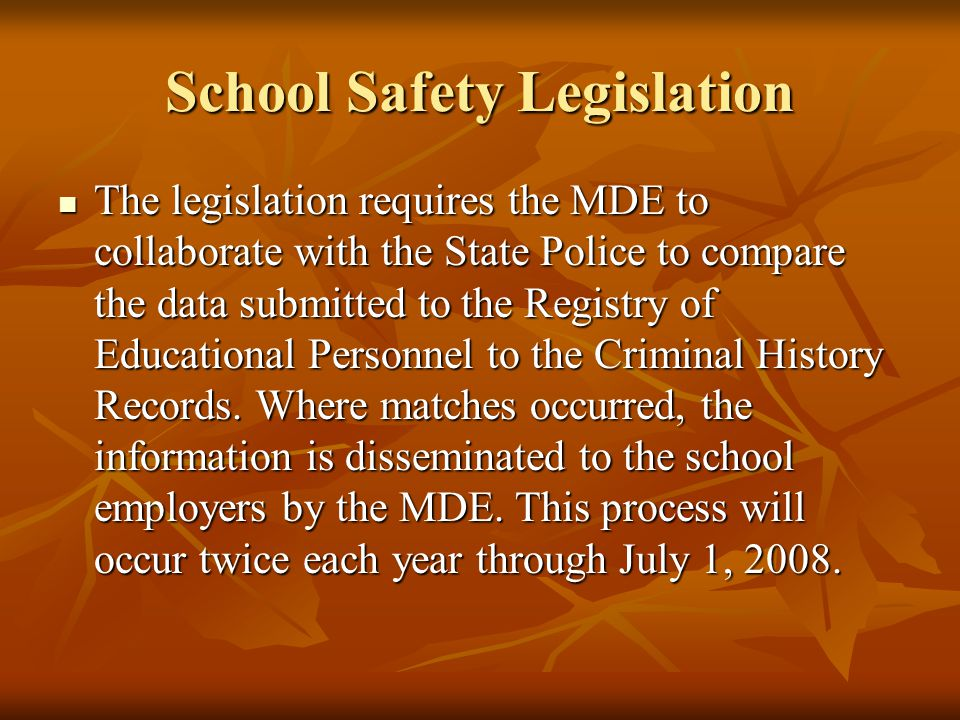 School Safety Legislation The legislation requires the MDE to collaborate with the State Police to compare the data submitted to the Registry of Educational Personnel to the Criminal History Records.