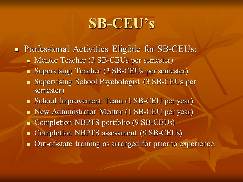 SB-CEU's Professional Activities Eligible for SB-CEUs: Professional Activities Eligible for SB-CEUs: Mentor Teacher (3 SB-CEUs per semester) Mentor Teacher (3 SB-CEUs per semester) Supervising Teacher (3 SB-CEUs per semester) Supervising Teacher (3 SB-CEUs per semester) Supervising School Psychologist (3 SB-CEUs per semester) Supervising School Psychologist (3 SB-CEUs per semester) School Improvement Team (1 SB-CEU per year) School Improvement Team (1 SB-CEU per year) New Administrator Mentor (1 SB-CEU per year) New Administrator Mentor (1 SB-CEU per year) Completion NBPTS portfolio (9 SB-CEUs) Completion NBPTS portfolio (9 SB-CEUs) Completion NBPTS assessment (9 SB-CEUs) Completion NBPTS assessment (9 SB-CEUs) Out-of-state training as arranged for prior to experience.