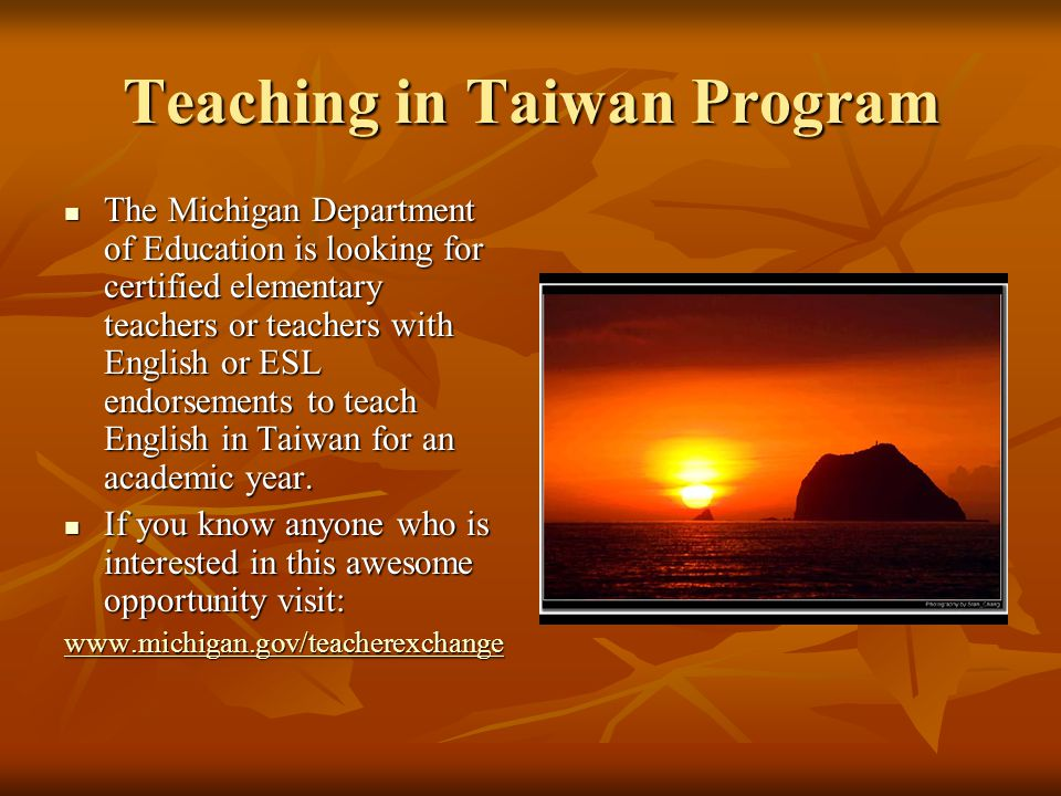 Teaching in Taiwan Program The Michigan Department of Education is looking for certified elementary teachers or teachers with English or ESL endorsements to teach English in Taiwan for an academic year.