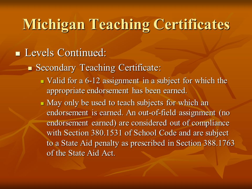 Michigan Teaching Certificates Levels Continued: Levels Continued: Secondary Teaching Certificate: Secondary Teaching Certificate: Valid for a 6-12 assignment in a subject for which the appropriate endorsement has been earned.