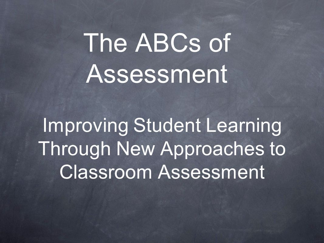 The ABCs of Assessment Improving Student Learning Through New Approaches to Classroom Assessment