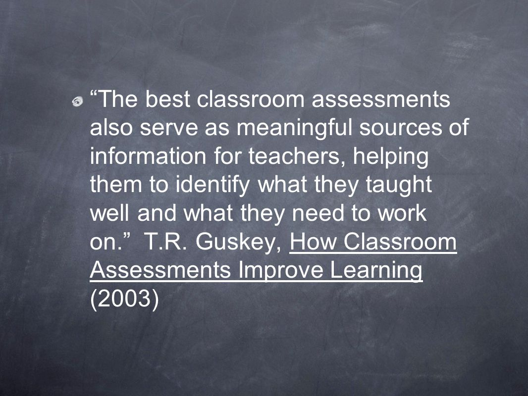 The best classroom assessments also serve as meaningful sources of information for teachers, helping them to identify what they taught well and what they need to work on. T.R.