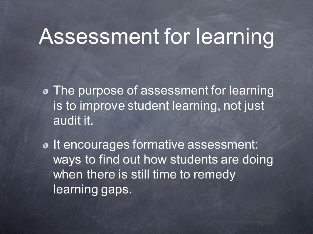Assessment for learning The purpose of assessment for learning is to improve student learning, not just audit it. It encourages formative assessment: