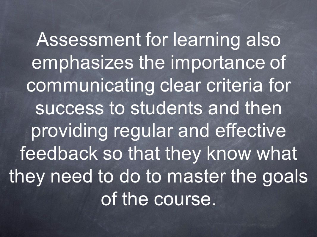 Assessment for learning also emphasizes the importance of communicating clear criteria for success to students and then providing regular and effectiv