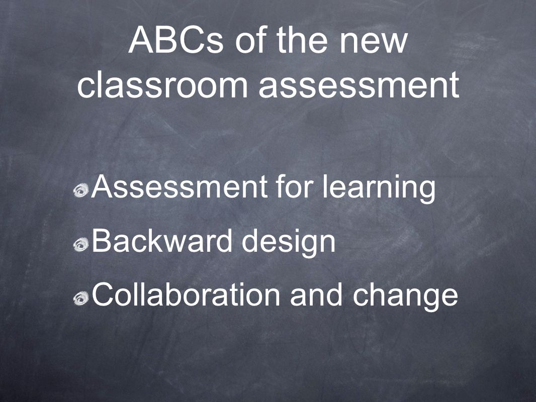 ABCs of the new classroom assessment Assessment for learning Backward design Collaboration and change