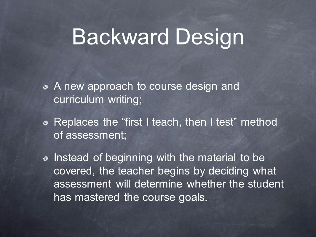 "Backward Design A new approach to course design and curriculum writing; Replaces the ""first I teach, then I test"" method of assessment; Instead of beg"
