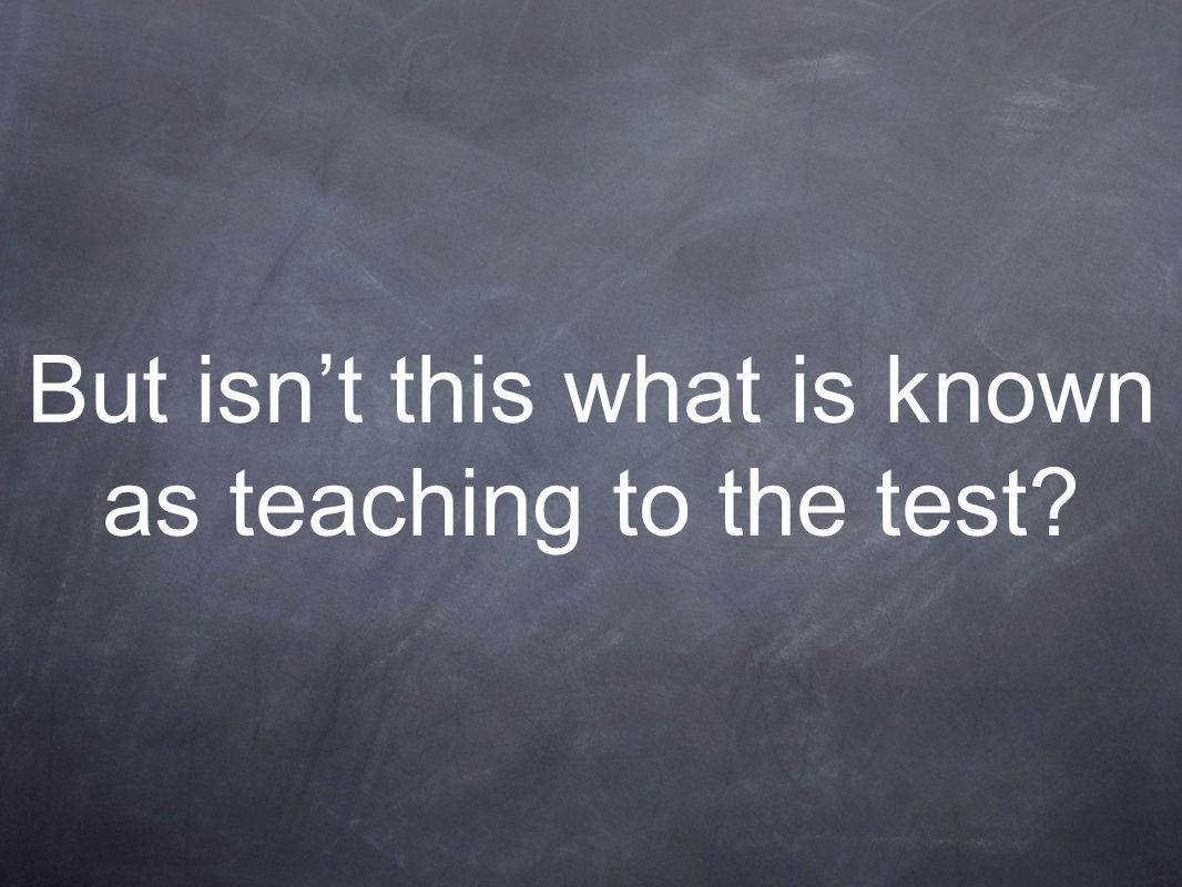 But isn't this what is known as teaching to the test?