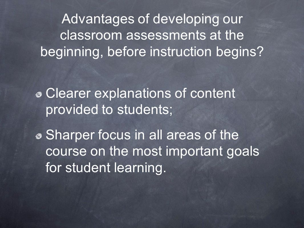 Advantages of developing our classroom assessments at the beginning, before instruction begins? Clearer explanations of content provided to students;