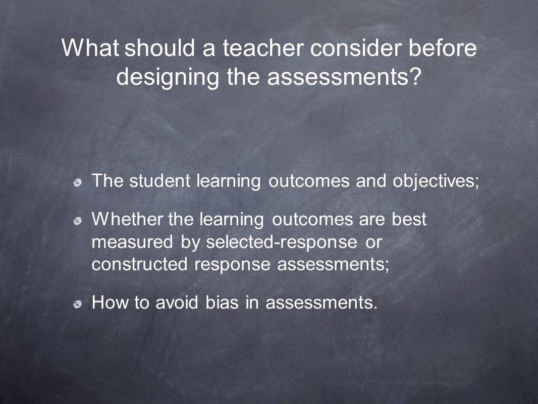 What should a teacher consider before designing the assessments? The student learning outcomes and objectives; Whether the learning outcomes are best