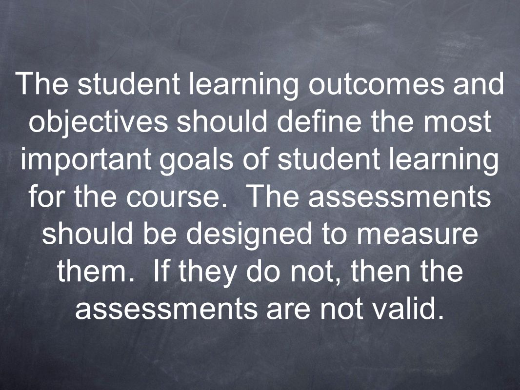 The student learning outcomes and objectives should define the most important goals of student learning for the course. The assessments should be desi