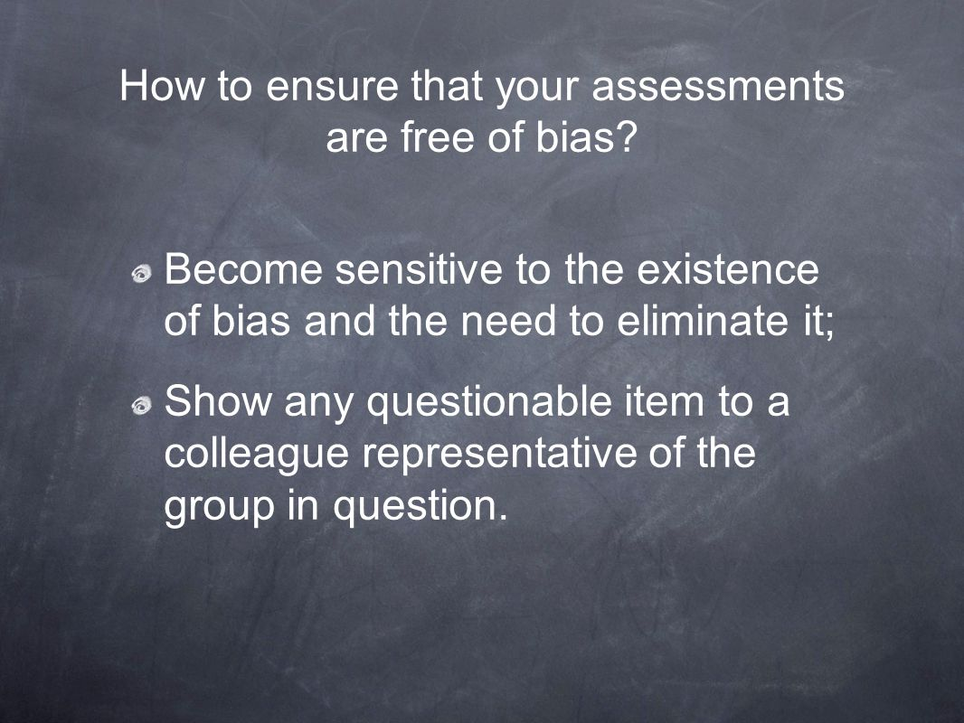 How to ensure that your assessments are free of bias? Become sensitive to the existence of bias and the need to eliminate it; Show any questionable it