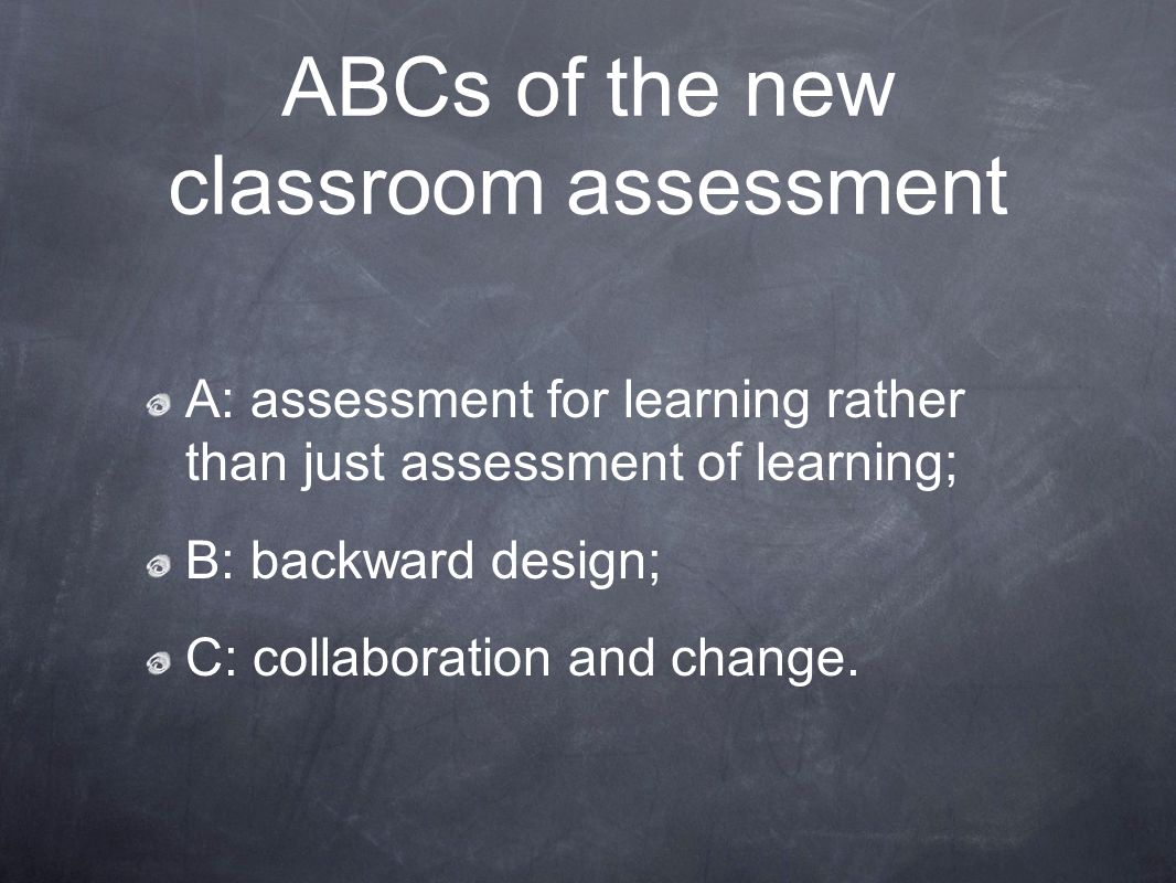 ABCs of the new classroom assessment A: assessment for learning rather than just assessment of learning; B: backward design; C: collaboration and change.