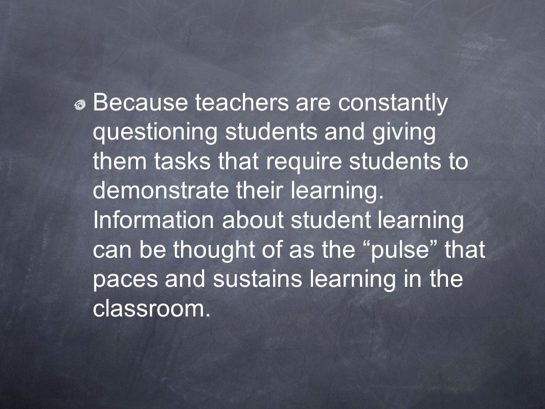 Because teachers are constantly questioning students and giving them tasks that require students to demonstrate their learning.