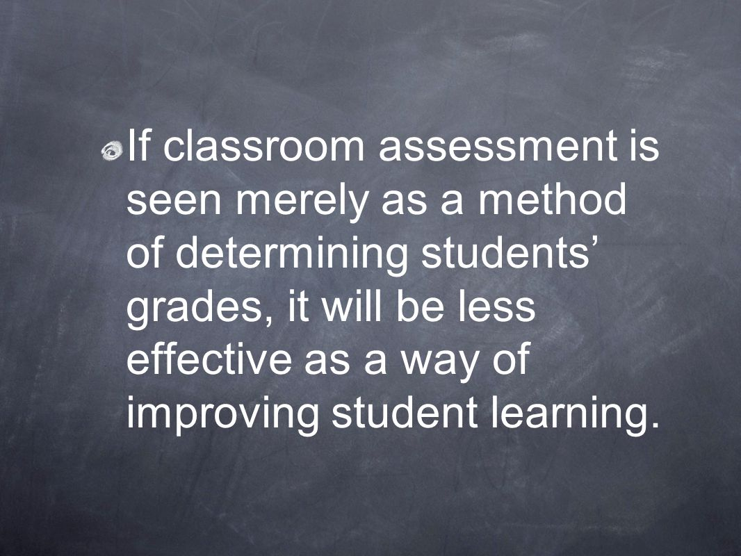 If classroom assessment is seen merely as a method of determining students' grades, it will be less effective as a way of improving student learning.