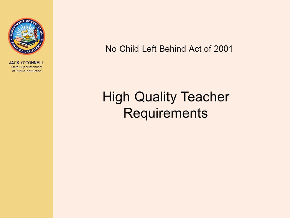 JACK O'CONNELL State Superintendent of Public Instruction No Child Left Behind Act of 2001 High Quality Teacher Requirements