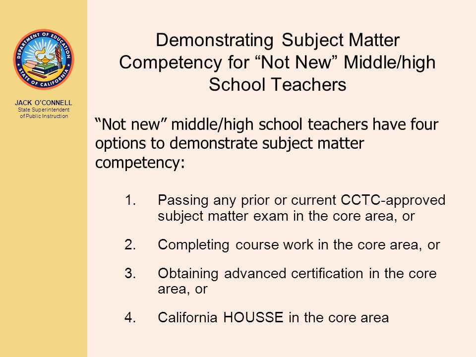 JACK O'CONNELL State Superintendent of Public Instruction Demonstrating Subject Matter Competency for Not New Middle/high School Teachers 1.Passing any prior or current CCTC-approved subject matter exam in the core area, or 2.Completing course work in the core area, or 3.Obtaining advanced certification in the core area, or 4.California HOUSSE in the core area Not new middle/high school teachers have four options to demonstrate subject matter competency: