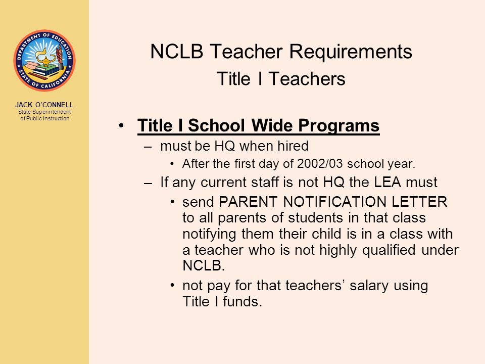 JACK O'CONNELL State Superintendent of Public Instruction NCLB Teacher Requirements Title I Teachers Title I School Wide Programs –must be HQ when hired After the first day of 2002/03 school year.