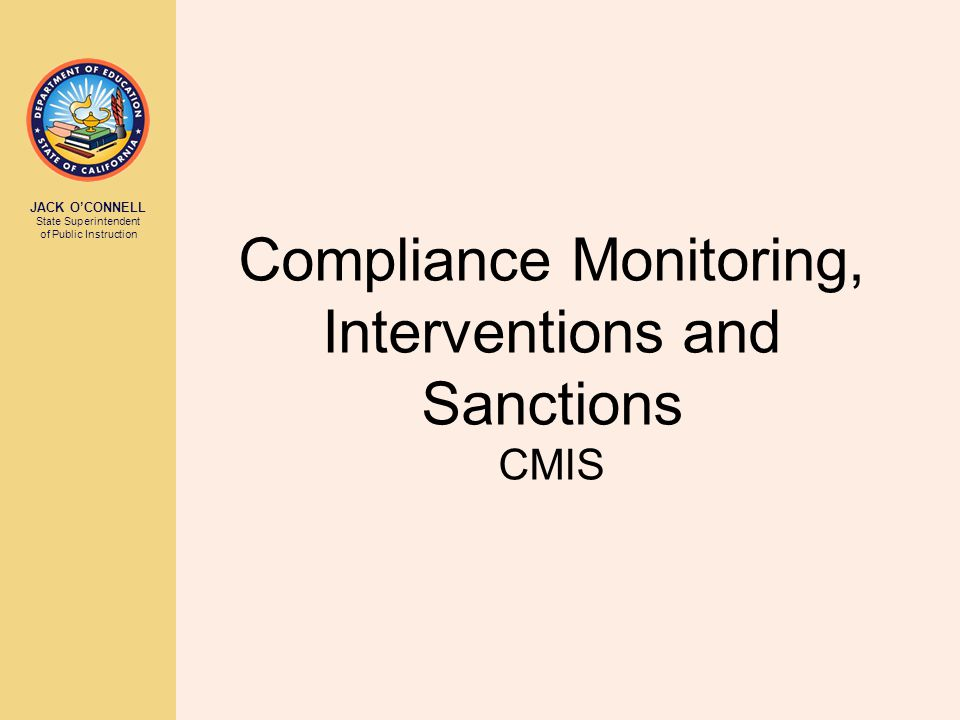 JACK O'CONNELL State Superintendent of Public Instruction Compliance Monitoring, Interventions and Sanctions CMIS