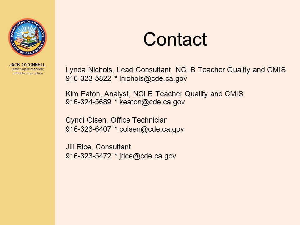 JACK O'CONNELL State Superintendent of Public Instruction Contact Lynda Nichols, Lead Consultant, NCLB Teacher Quality and CMIS 916-323-5822 * lnichols@cde.ca.gov Kim Eaton, Analyst, NCLB Teacher Quality and CMIS 916-324-5689 * keaton@cde.ca.gov Cyndi Olsen, Office Technician 916-323-6407 * colsen@cde.ca.gov Jill Rice, Consultant 916-323-5472 * jrice@cde.ca.gov