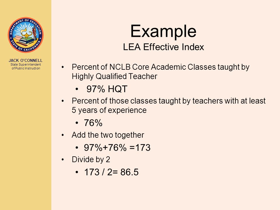 JACK O'CONNELL State Superintendent of Public Instruction Example LEA Effective Index Percent of NCLB Core Academic Classes taught by Highly Qualified