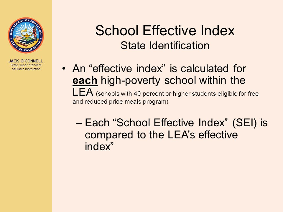 JACK O'CONNELL State Superintendent of Public Instruction School Effective Index State Identification An effective index is calculated for each high-poverty school within the LEA (schools with 40 percent or higher students eligible for free and reduced price meals program) –Each School Effective Index (SEI) is compared to the LEA's effective index