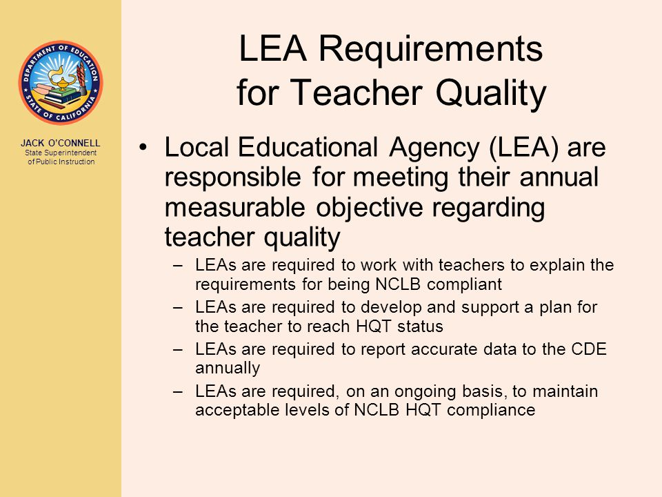 JACK O'CONNELL State Superintendent of Public Instruction Local Educational Agency (LEA) are responsible for meeting their annual measurable objective regarding teacher quality –LEAs are required to work with teachers to explain the requirements for being NCLB compliant –LEAs are required to develop and support a plan for the teacher to reach HQT status –LEAs are required to report accurate data to the CDE annually –LEAs are required, on an ongoing basis, to maintain acceptable levels of NCLB HQT compliance LEA Requirements for Teacher Quality