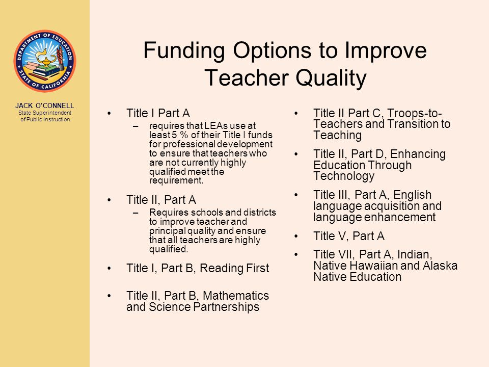 JACK O'CONNELL State Superintendent of Public Instruction Funding Options to Improve Teacher Quality Title I Part A –requires that LEAs use at least 5
