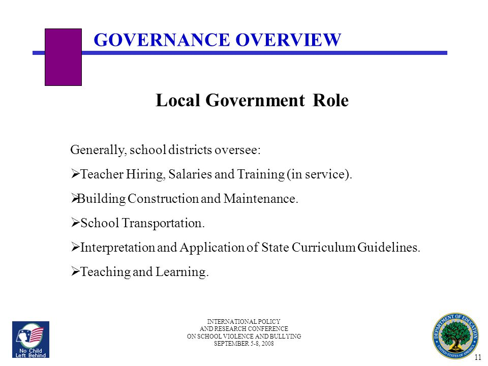 INTERNATIONAL POLICY AND RESEARCH CONFERENCE ON SCHOOL VIOLENCE AND BULLYING SEPTEMBER 5-8, 2008 Local Government Role Generally, school districts oversee:  Teacher Hiring, Salaries and Training (in service).