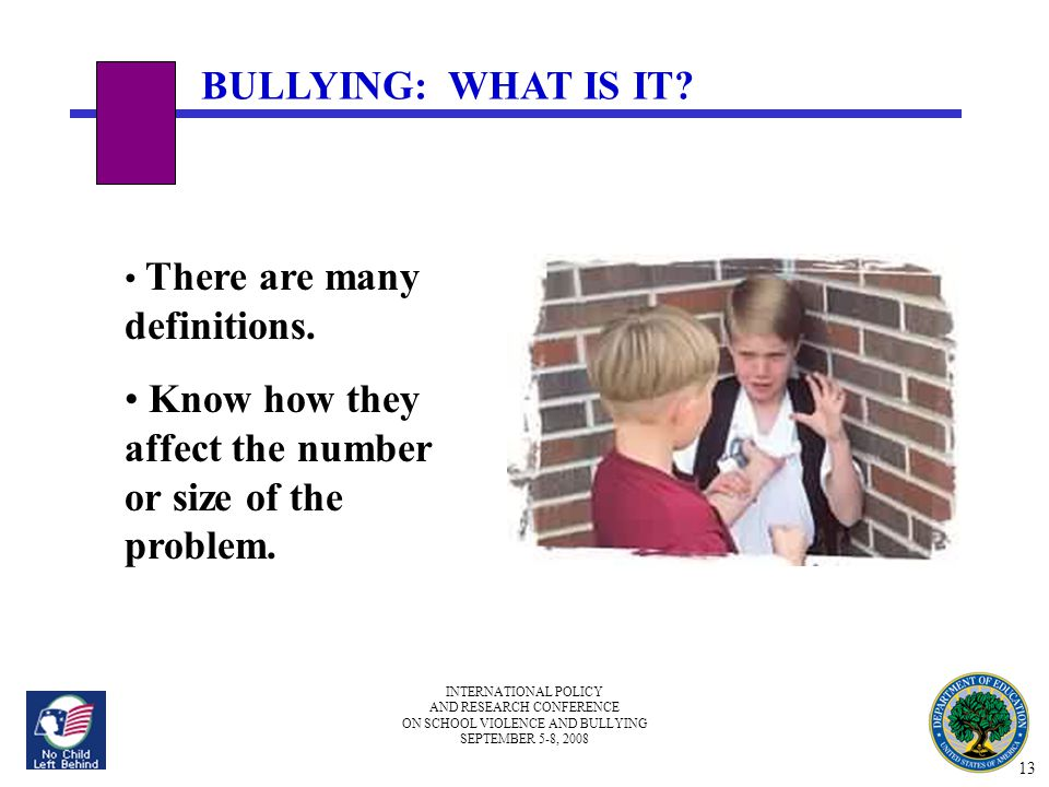 INTERNATIONAL POLICY AND RESEARCH CONFERENCE ON SCHOOL VIOLENCE AND BULLYING SEPTEMBER 5-8, 2008 BULLYING: WHAT IS IT? There are many definitions. Kno