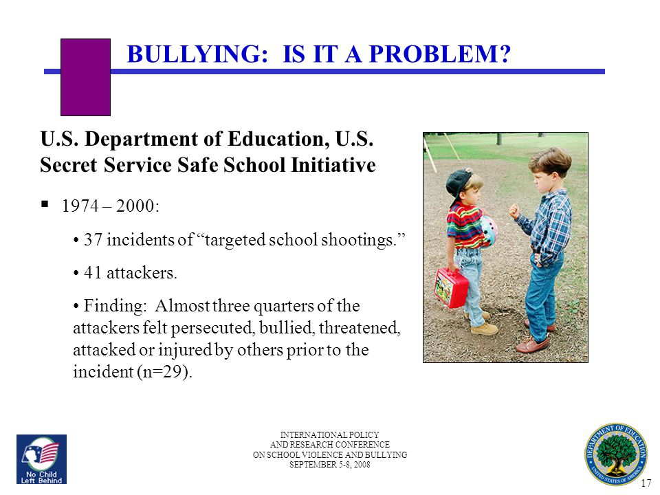 INTERNATIONAL POLICY AND RESEARCH CONFERENCE ON SCHOOL VIOLENCE AND BULLYING SEPTEMBER 5-8, 2008 BULLYING: IS IT A PROBLEM? U.S. Department of Educati