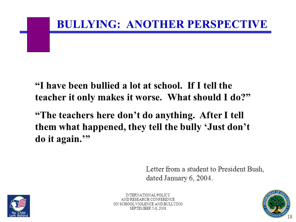 INTERNATIONAL POLICY AND RESEARCH CONFERENCE ON SCHOOL VIOLENCE AND BULLYING SEPTEMBER 5-8, 2008 BULLYING: ANOTHER PERSPECTIVE I have been bullied a lot at school.