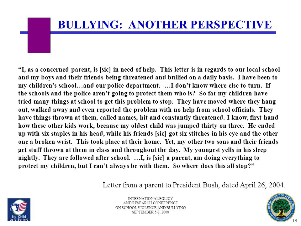 INTERNATIONAL POLICY AND RESEARCH CONFERENCE ON SCHOOL VIOLENCE AND BULLYING SEPTEMBER 5-8, 2008 BULLYING: ANOTHER PERSPECTIVE I, as a concerned parent, is [sic] in need of help.