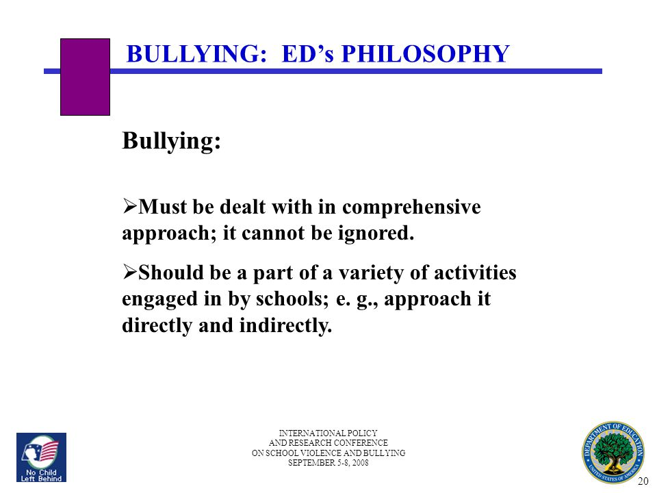 INTERNATIONAL POLICY AND RESEARCH CONFERENCE ON SCHOOL VIOLENCE AND BULLYING SEPTEMBER 5-8, 2008 BULLYING: ED's PHILOSOPHY Bullying:  Must be dealt w