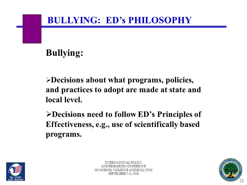 INTERNATIONAL POLICY AND RESEARCH CONFERENCE ON SCHOOL VIOLENCE AND BULLYING SEPTEMBER 5-8, 2008 BULLYING: ED's PHILOSOPHY Bullying:  Decisions about what programs, policies, and practices to adopt are made at state and local level.