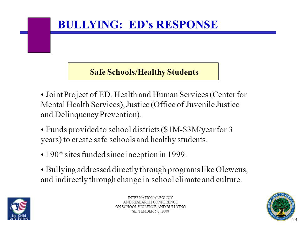 INTERNATIONAL POLICY AND RESEARCH CONFERENCE ON SCHOOL VIOLENCE AND BULLYING SEPTEMBER 5-8, 2008 BULLYING: ED's RESPONSE Safe Schools/Healthy Students Joint Project of ED, Health and Human Services (Center for Mental Health Services), Justice (Office of Juvenile Justice and Delinquency Prevention).