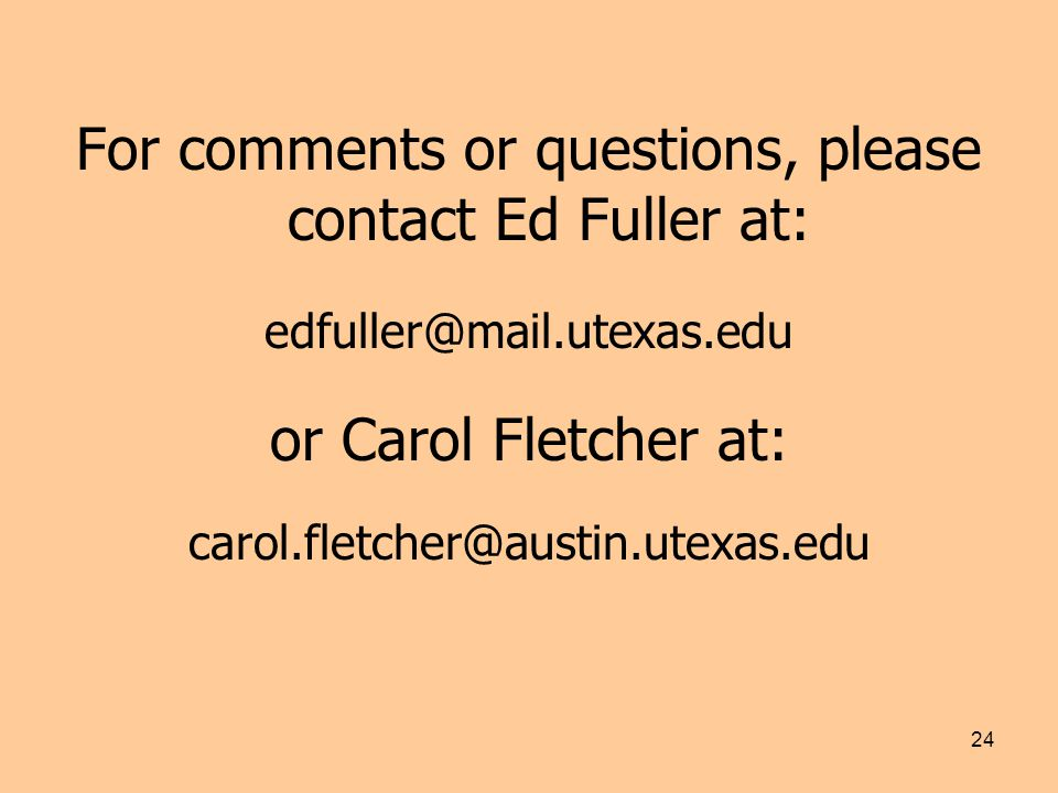 24 For comments or questions, please contact Ed Fuller at: edfuller@mail.utexas.edu or Carol Fletcher at: carol.fletcher@austin.utexas.edu