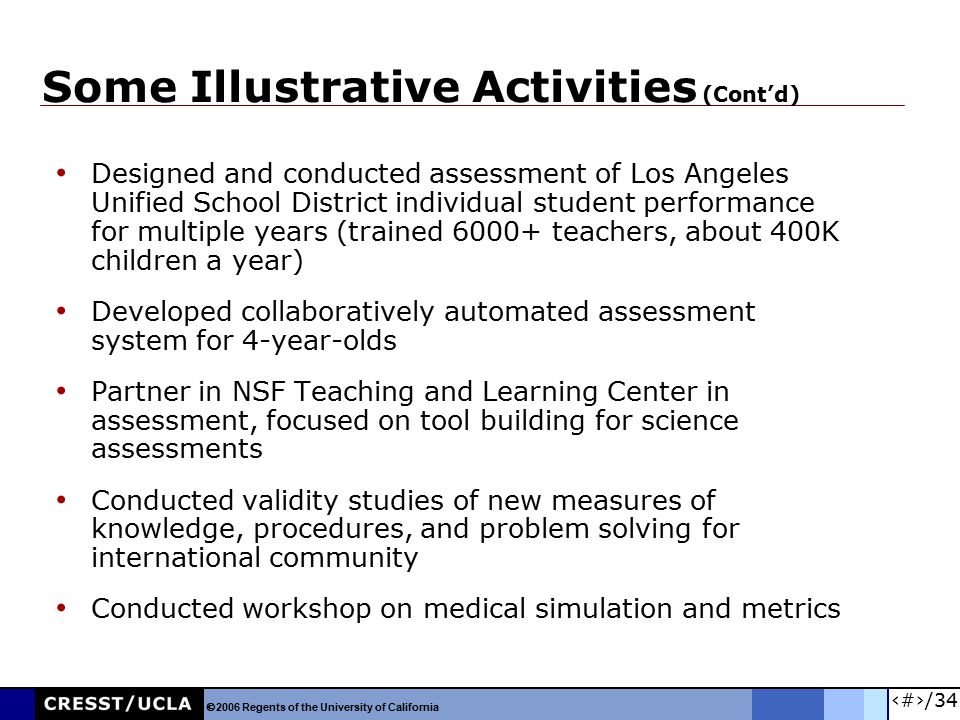 26/34 Some Illustrative Activities (Cont'd) Designed and conducted assessment of Los Angeles Unified School District individual student performance for multiple years (trained 6000+ teachers, about 400K children a year) Developed collaboratively automated assessment system for 4-year-olds Partner in NSF Teaching and Learning Center in assessment, focused on tool building for science assessments Conducted validity studies of new measures of knowledge, procedures, and problem solving for international community Conducted workshop on medical simulation and metrics  2006 Regents of the University of California
