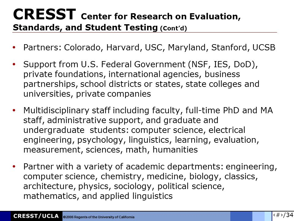 5/34 CRESST Center for Research on Evaluation, Standards, and Student Testing (Cont'd) Partners: Colorado, Harvard, USC, Maryland, Stanford, UCSB Supp