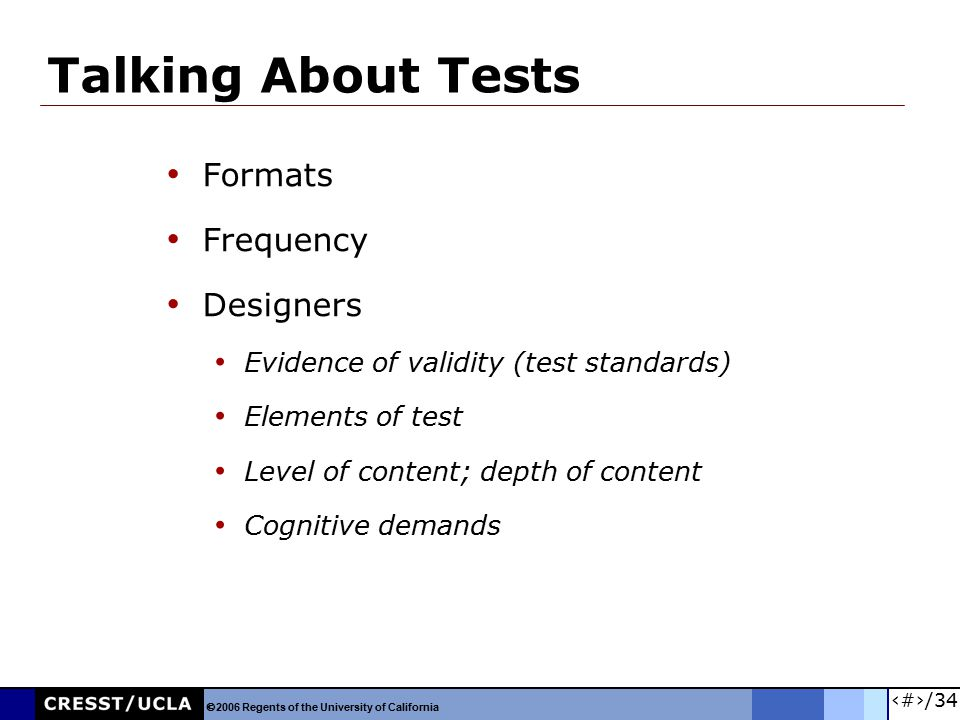 7/34 Talking About Tests Formats Frequency Designers Evidence of validity (test standards) Elements of test Level of content; depth of content Cogniti