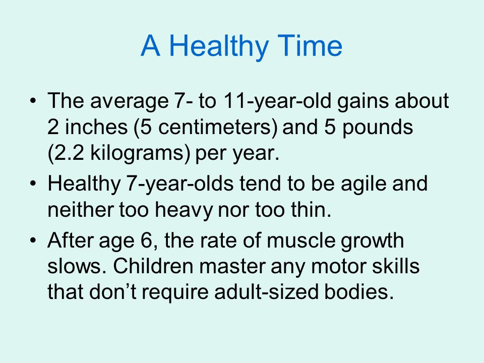 A Healthy Time The average 7- to 11-year-old gains about 2 inches (5 centimeters) and 5 pounds (2.2 kilograms) per year. Healthy 7-year-olds tend to b