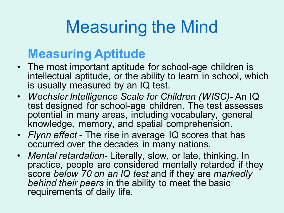 Measuring the Mind Measuring Aptitude The most important aptitude for school-age children is intellectual aptitude, or the ability to learn in school,