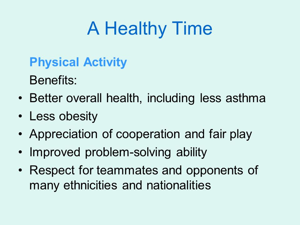 A Healthy Time Physical Activity Benefits: Better overall health, including less asthma Less obesity Appreciation of cooperation and fair play Improve