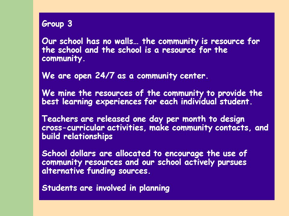 Group 3 Our school has no walls… the community is resource for the school and the school is a resource for the community.