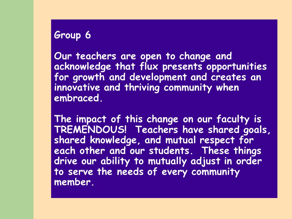 Group 6 Our teachers are open to change and acknowledge that flux presents opportunities for growth and development and creates an innovative and thriving community when embraced.