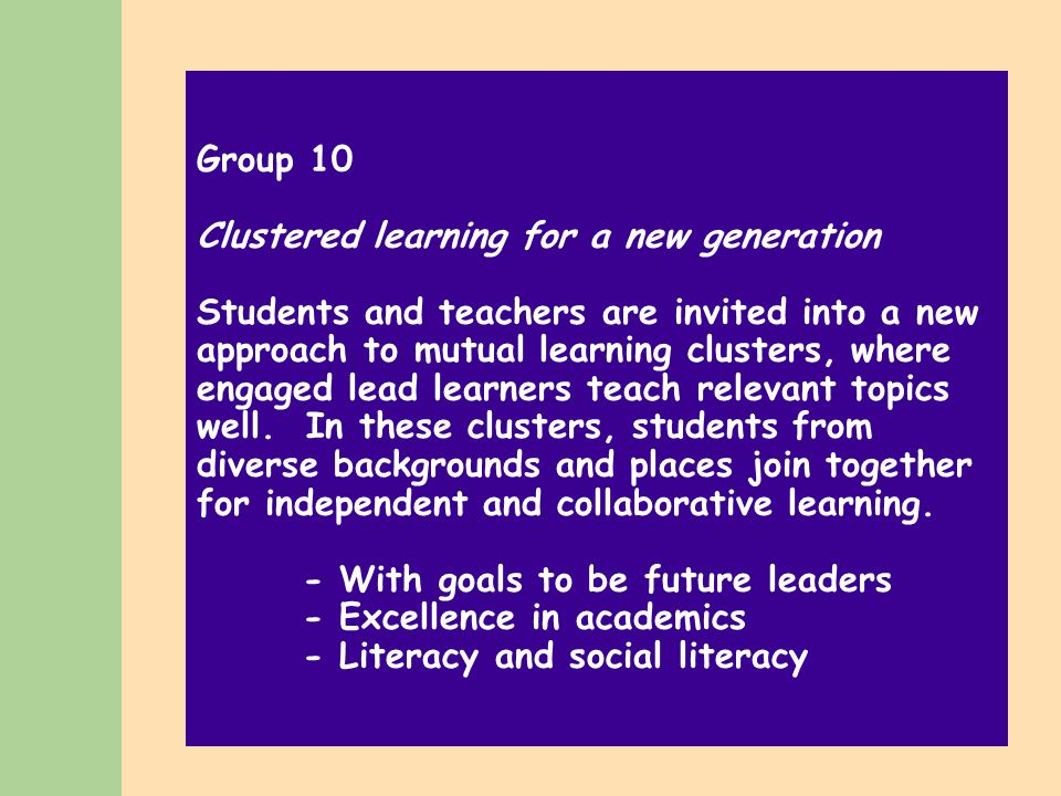 Group 10 Clustered learning for a new generation Students and teachers are invited into a new approach to mutual learning clusters, where engaged lead learners teach relevant topics well.