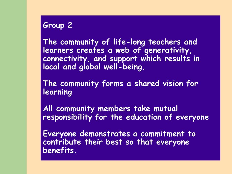 Group 2 The community of life-long teachers and learners creates a web of generativity, connectivity, and support which results in local and global well-being.