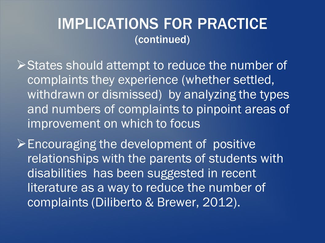 IMPLICATIONS FOR PRACTICE (continued)  States should attempt to reduce the number of complaints they experience (whether settled, withdrawn or dismissed) by analyzing the types and numbers of complaints to pinpoint areas of improvement on which to focus  Encouraging the development of positive relationships with the parents of students with disabilities has been suggested in recent literature as a way to reduce the number of complaints (Diliberto & Brewer, 2012).